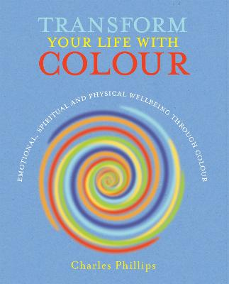 Transform Your Life with Colour: Discover Health, Healing and Happiness Through Colour - Phillips, Charles
