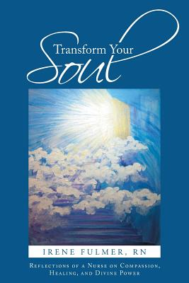 Transform Your Soul: Reflections of a Nurse on Compassion, Healing, and Divine Power - Fulmer Rn, Irene