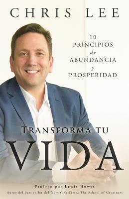 Transforma Tu Vida: 10 Principios de Abundancia y Prosperidad - Lee, Chris, Dr.