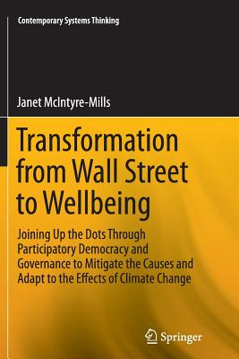 Transformation from Wall Street to Wellbeing: Joining Up the Dots Through Participatory Democracy and Governance to Mitigate the Causes and Adapt to the Effects of Climate Change - McIntyre-Mills, Janet