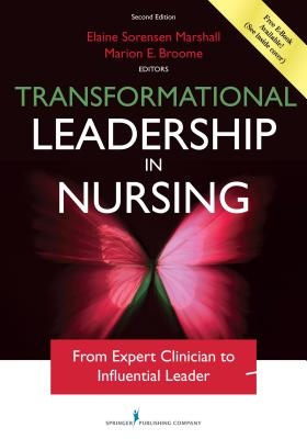Transformational Leadership in Nursing: From Expert Clinician to Influential Leader - Marshall, Elaine Sorensen, Dr., PhD, RN, Faan, and Broome, Marion E, PhD, RN, Faan