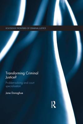 Transforming Criminal Justice?: Problem-Solving and Court Specialisation - Donoghue, Jane