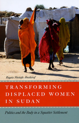 Transforming Displaced Women in Sudan: Politics and the Body in a Squatter Settlement - Abusharaf, Rogaia Mustafa