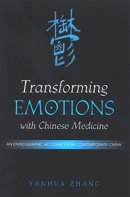 Transforming Emotions with Chinese Medicine: An Ethnographic Account from Contemporary China - Zhang, Yanhua