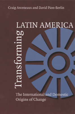 Transforming Latin America: The International and Domestic Origins of Change - Arceneaux, Craig, and Pion-Berlin, David