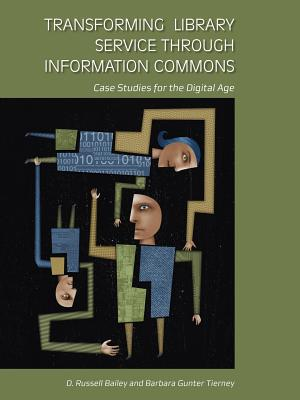 Transforming Library Service Through Information Commons: Case Studies for the Digital Age - Bailey, D Russell