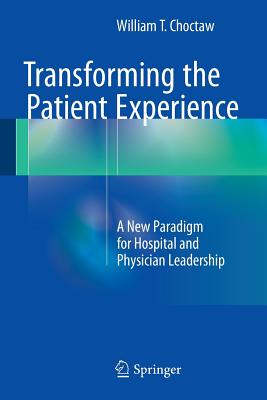 Transforming the Patient Experience: A New Paradigm for Hospital and Physician Leadership - Choctaw, William T