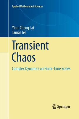 Transient Chaos: Complex Dynamics on Finite Time Scales - Lai, Ying-Cheng, and Tel, Tamas