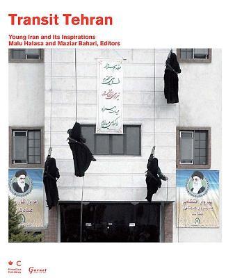 Transit Tehran: Young Iran and Its Inspirations - Halasa, Malu, and Bahari, Maziar