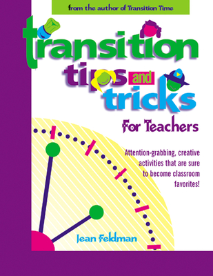 Transition Tips and Tricks for Teachers: Prepare Young Children for Changes in the Day and Focus Their Attention with These Smooth, Fun, and Meaningful Transitions - Feldman, Jean, PhD