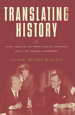 Translating History: Thirty Years on the Front Lines of Diplomacy with a Top Russian Interpreter - Korchilov, Igor
