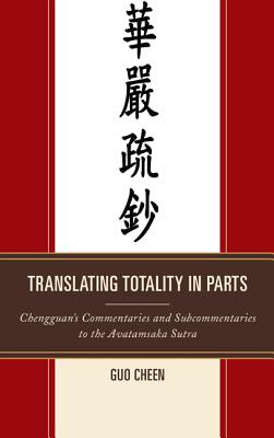 Translating Totality in Parts: Chengguan S Commentaries and Subcommentaries to the Avatamska Sutra - Cheen, Guo