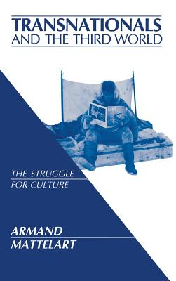 Transnationals and the Third World: The Struggle for Culture - Mattelart, Armand, Professor