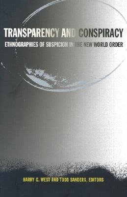 Transparency and Conspiracy: Ethnographies of Suspicion in the New World Order - West, Harry G (Editor), and Sanders, Todd (Editor)