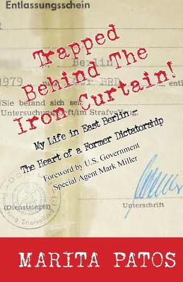 Trapped Behind the Iron Curtain: My Life in East Berlin - The Heart of a Former Dictatorship - Patos, Marita