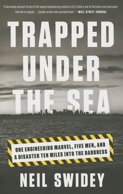 Trapped Under the Sea: One Engineering Marvel, Five Men, and a Disaster Ten Miles Into the Darkness - Swidey, Neil