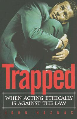 Trapped: When Acting Ethically Is Against the Law - Hasnas, John