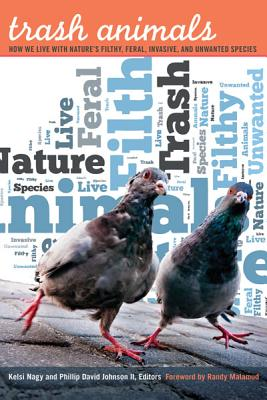 Trash Animals: How We Live with Nature's Filthy, Feral, Invasive, and Unwanted Species - Nagy, Kelsi (Editor)