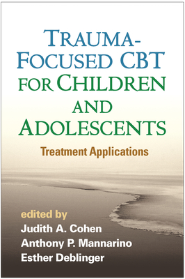 Trauma-Focused CBT for Children and Adolescents: Treatment Applications - Cohen, Judith A. (Editor), and Mannarino, Anthony P. (Editor), and Deblinger, Esther (Editor)