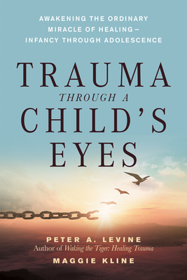 Trauma Through a Child's Eyes: Awakening the Ordinary Miracle of Healing; Infancy Through Adolescence - Levine, Peter A, and Kline, Maggie