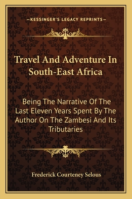 Travel and Adventure in South-East Africa: Being the Narrative of the Last Eleven Years Spent by the Author on the Zambesi and Its Tributaries - Selous, Frederick Courteney