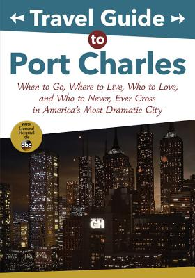 Travel Guide to Port Charles: When to Go, Where to Live, Who to Love and Who to Never, Ever Cross in America's Most Dramatic City - Coe, Lucy