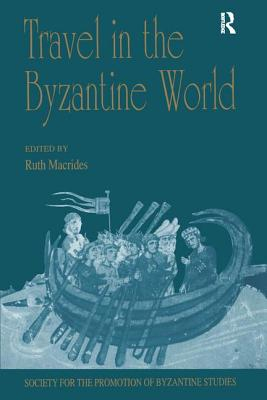 Travel in the Byzantine World: Papers from the Thirty-Fourth Spring Symposium of Byzantine Studies, Birmingham, April 2000 - Macrides, Ruth (Editor)