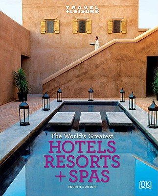 Travel + Leisure: World's Greatest Hotels, Resorts & Spas - Travel, + Leisure, and DK Publishing