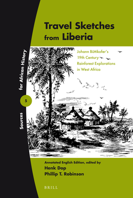Travel Sketches from Liberia: Johann Buttikofer's 19th Century Rainforest Explorations in West Africa - Dop, Henk (Editor), and Robinson, Phillip (Editor)