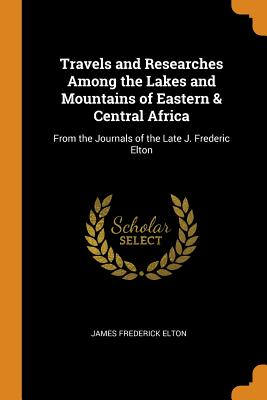 Travels and Researches Among the Lakes and Mountains of Eastern & Central Africa: From the Journals of the Late J. Frederic Elton - Elton, James Frederick