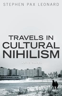 Travels in Cultural Nihilism: Some Essays - Leonard, Stephen Pax