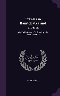 Travels in Kamtchatka and Siberia: With a Narrative of a Residence in China, Volume 2 - Dobell, Peter