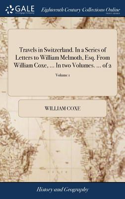Travels in Switzerland. in a Series of Letters to William Melmoth, Esq. from William Coxe, ... in Two Volumes. ... of 2; Volume 1 - Coxe, William