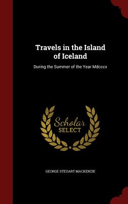 Travels in the Island of Iceland: During the Summer of the Year MDCCCX - MacKenzie, George Steuart