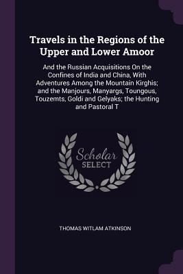Travels in the Regions of the Upper and Lower Amoor: And the Russian Acquisitions on the Confines of India and China, with Adventures Among the Mountain Kirghis; And the Manjours, Manyargs, Toungous, Touzemts, Goldi and Gelyaks; The Hunting and Pastoral T - Atkinson, Thomas Witlam