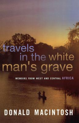 Travels in the White Man's Grave - MacIntosh, Donald