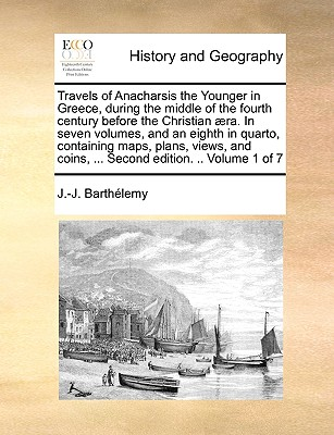 Travels of Anacharsis the Younger in Greece, During the Middle of the Fourth Century Before the Christian Aera. in Seven Volumes, and an Eighth in Quarto, Containing Maps, Plans, Views, and Coins, ... Second Edition. .. Volume 1 of 7 - Barthlemy, Jean Jacques, and Barthelemy, J -J