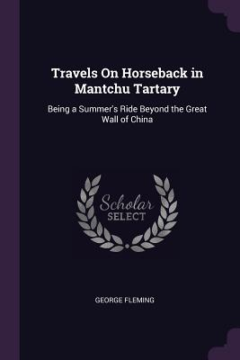 Travels on Horseback in Mantchu Tartary: Being a Summer's Ride Beyond the Great Wall of China - Fleming, George