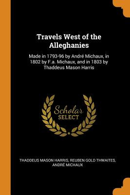 Travels West of the Alleghanies: Made in 1793-96 by André Michaux, in 1802 by F.A. Michaux, and in 1803 by Thaddeus Mason Harris - Harris, Thaddeus Mason, and Thwaites, Reuben Gold, and Michaux, Andre