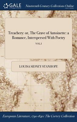 Treachery: Or, the Grave of Antoinette: A Romance, Interspersed with Poetry; Vol.I - Stanhope, Louisa Sidney