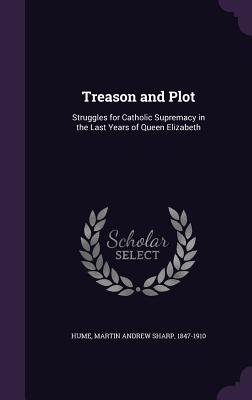 Treason and Plot: Struggles for Catholic Supremacy in the Last Years of Queen Elizabeth - Hume, Martin Andrew Sharp