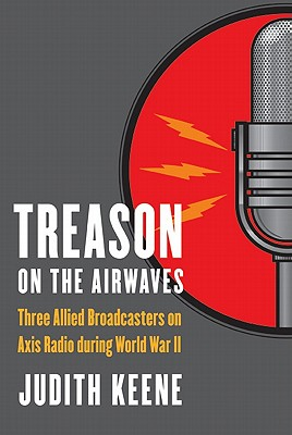 Treason on the Airwaves: Three Allied Broadcasters on Axis Radio During World War II - Keene, Judith, and Deak, Istvan (Foreword by)