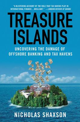 Treasure Islands: Uncovering the Damage of Offshore Banking and Tax Havens - Shaxson, Nicholas