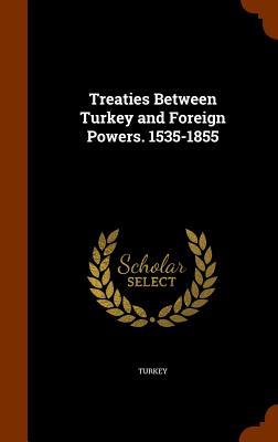 Treaties Between Turkey and Foreign Powers. 1535-1855 - Turkey (Creator)