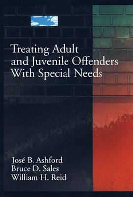 Treating Adult and Juvenile Offenders with Special Needs - Ashford, Jose B, and Sales, Bruce Dennis, Ph.D., J.D., and Reid, William H