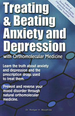 Treating and Beating Anxiety and Depression: With Orthomolecular Medicine - Murphree, Rodger H
