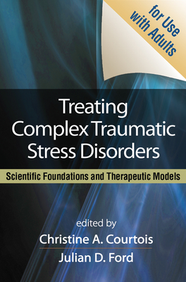 Treating Complex Traumatic Stress Disorders: Scientific Foundations and Therapeutic Models - Courtois, Christine A, PhD, Abpp (Editor), and Ford, Julian D, PhD, Abpp (Editor), and Herman, Judith Lewis, MD (Foreword by)