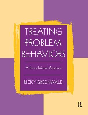 Treating Problem Behaviors: A Trauma-Informed Approach - Greenwald, Ricky
