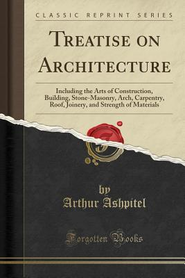 Treatise on Architecture: Including the Arts of Construction, Building, Stone-Masonry, Arch, Carpentry, Roof, Joinery, and Strength of Materials (Classic Reprint) - Ashpitel, Arthur