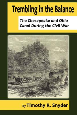 Trembling in the Balance: The Chesapeake and Ohio Canal During the Civil War - Snyder, Timothy R